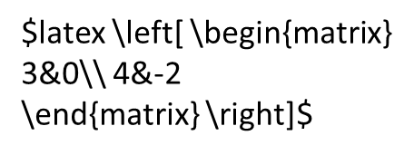 latex \left[ \begin{matrix} 3&0\\ 4&-2 \end{matrix} \right]